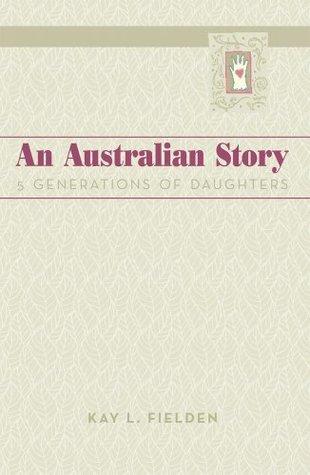 An Australian Story:5 Generations of Daughters  by  Kay L. Fielden