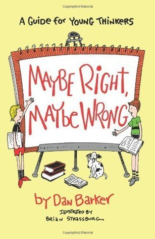 Maybe Right, Maybe Wrong: A Guide for Young Thinkers  by  Dan Barker