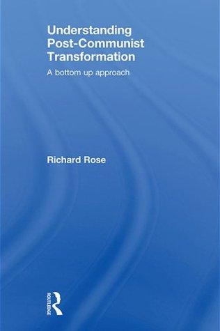 Understanding Post-Communist Transformation: A Bottom Up Approach Richard Rose