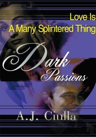 Dark Passions: Love Is A Many Splintered Thing A.J. Ciulla