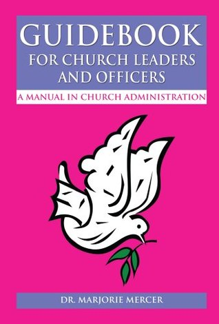 Guidebook for Church Leaders and Officers: A Manual in Church Administration  by  Dr. Marjorie Mercer