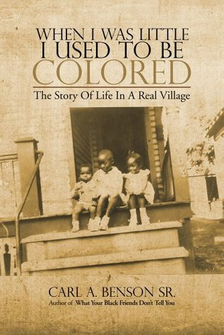 When I Was Little I Used to Be Colored :The Story Of Life In A Real Village  by  Carl A. Benson Sr.