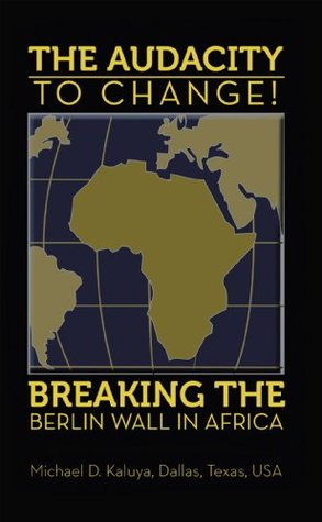 The AUDACITY to CHANGE: BREAKING the BERLIN WALL in AFRICA M.D. Kaluya