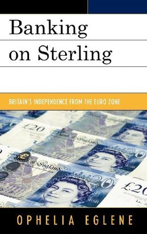 Banking on Sterling: Britains Independence from the Euro Zone  by  Ophelia Eglene