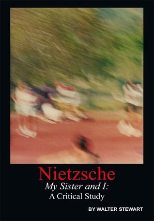 Nietzsche My Sister and I: A Critical Study  by  Walter Stewart