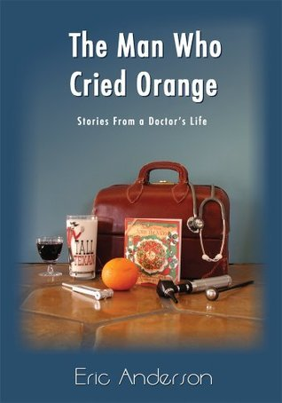 The Man Who Cried Orange: Stories from a Doctors Life Eric Anderson
