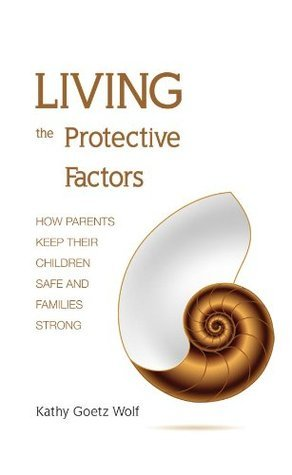 Living the Protective Factors: How Parents Keep Their Children Safe and Families Strong Kathy Goetz Wolf