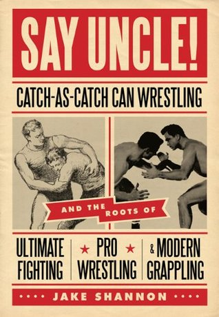 Say Uncle! - Catch-As-Catch-Can and the Roots of Ultimate Fighting, Jake Shannon