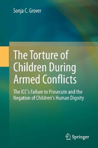 The Torture of Children During Armed Conflicts: The ICCs Failure to Prosecute and the Negation of Childrens Human Dignity  by  Sonja C. Grover