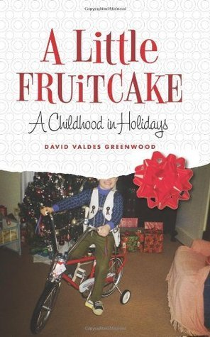 A Little Fruitcake: A Childhood in Holidays  by  David Valdes Greenwood