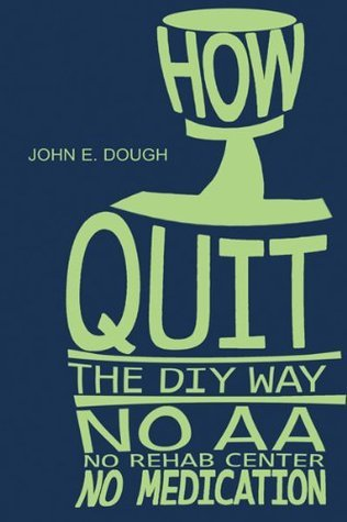 How I Quit- the DIY Way: No AA, No Rehab Center, No medication  by  John E. Dough
