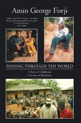 PASSING THROUGH THE WORLD: A Story of Childhood, Curiosity and Perplexity Amin George Forji