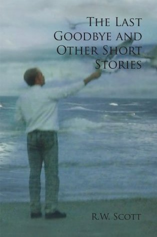 The Last Goodbye and Other Short Stories R.W. Scott