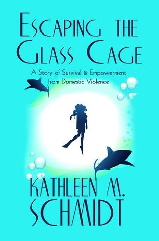 Escaping the Glass Cage: A Story of Survival & Empowerment from Domestic Violence Kathleen M. Schmidt