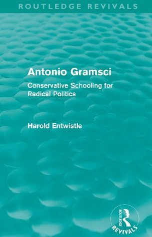 Antonio Gramsci (Routledge Revivals): Conservative Schooling for Radical Politics: Volume 16  by  Harold Entwistle