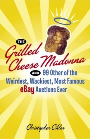 The Grilled Cheese Madonna and 99 Other of the Weirdest, Wackiest, Most Famous eBay Auctions Ever  by  Christopher Cihlar