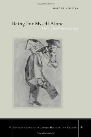 Being For Myself Alone: Origins Of Jewish Autobiography (Stanford Studies in Jewish History & Culture)  by  Marcus Moseley