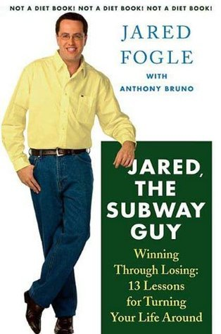 Jared, the Subway Guy: Winning Through Losing: 13 Lessons for Turning Your Life Around Jared Fogle