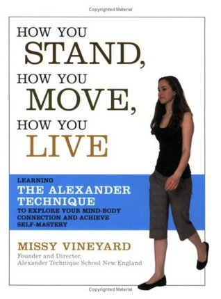 How You Stand, How You Move, How You Live: Learning the Alexander Technique to Explore Your Mind-Body Connection and Achieve Self-Mastery Missy Vineyard