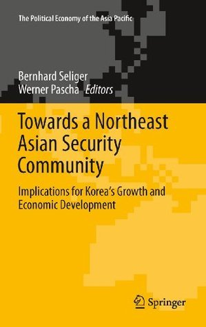 Towards a Northeast Asian Security Community: Implications for Koreas Growth and Economic Development (The Political Economy of the Asia Pacific)  by  Bernhard Seliger