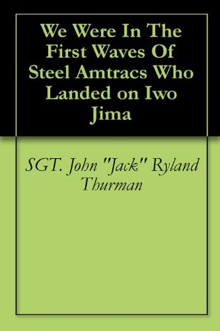 We Were In The First Waves Of Steel Amtracs Who Landed on Iwo Jima John Jack Ryland Thurman