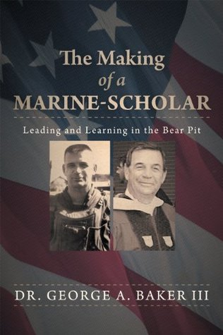 The Making of a Marine-Scholar: Leading and Learning in the Bear Pit  by  George A. Baker III
