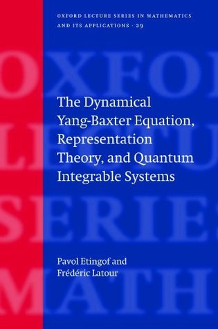 The Dynamical Yang-Baxter Equation, Representation Theory, and Quantum Integrable Systems (Oxford Lecture Series in Mathematics and Its Applications) Pavel Etingof