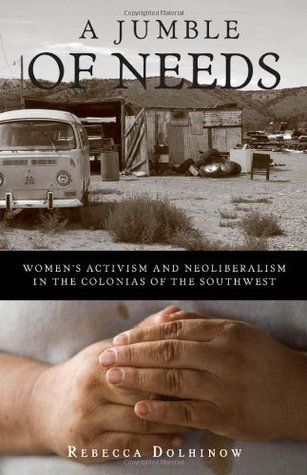 A Jumble of Needs: Womens Activism and Neoliberalism in the Colonias of the Southwest  by  Rebecca Dolhinow