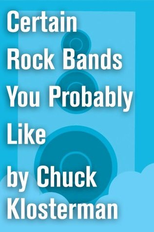 Certain Rock Bands You Probably Like: An Essay from Chuck Klosterman IV  by  Chuck Klosterman