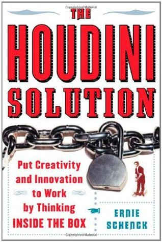 The Houdini Solution: Put Creativity and Innovation to work  by  thinking inside the box by Ernie Schenck