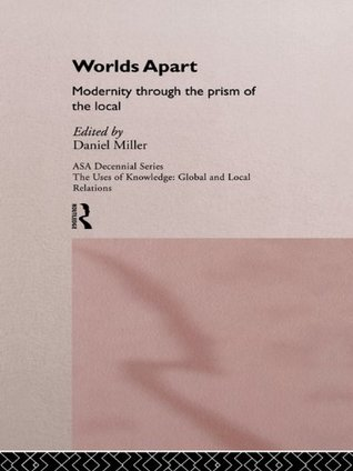 Worlds Apart: Modernity Through the Prism of the Local (ASA Decennial Conference Series: The Uses of Knowledge)  by  Daniel Miller