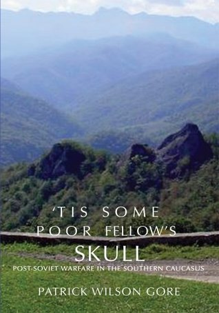 Tis some poor fellows skull: Post-Soviet Warfare in the Southern Caucasus Patrick Gore