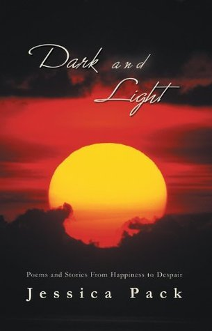Dark and Light: Poems and Stories From Happiness to Despair Jessica Pack