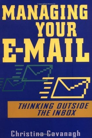 Managing Your E-mail: Thinking Outside the Inbox Christina Cavanagh
