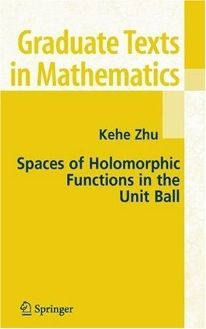 Spaces of Holomorphic Functions in the Unit Ball (Graduate Texts in Mathematics, Vol. 226)  by  Kehe Zhu