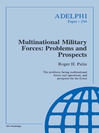 Multinational Military Forces: Problems and Prospects (Adelphi series) Roger Palin