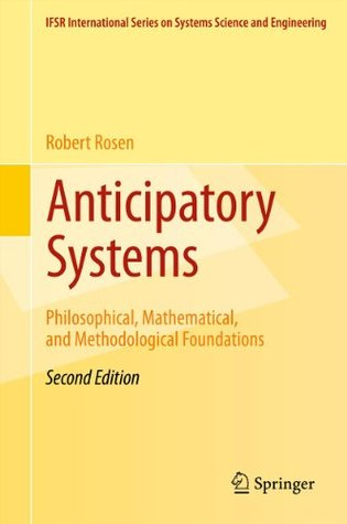 Anticipatory Systems: Philosophical, Mathematical, and Methodological Foundations: 1 (IFSR International Series on Systems Science and Engineering) Robert Rosen