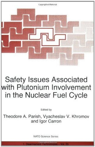 Safety Issues Associated with Plutonium Involvement in the Nuclear Fuel Cycle (Nato Science Partnership Subseries: 1 (closed)) Theodore A. Parish