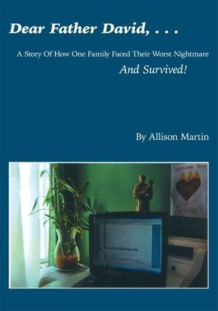 DEAR FATHER DAVID, . . .:A Story Of How One Family Faced Their Worst Nightmare And Survived! Allison Martin