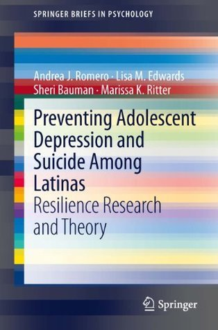 Preventing Adolescent Depression and Suicide Among Latinas: Resilience Research and Theory Andrea J. Romero