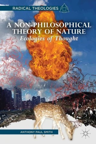 A Non-Philosophical Theory of Nature: Ecologies of Thought  by  Anthony Paul Smith