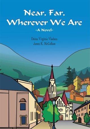 Near, Far, Wherever We Are  by  Doina Virginia Vladuca and James K. McCollum