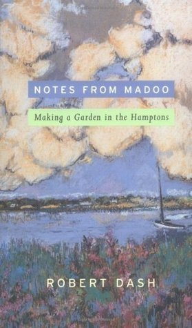 Notes from Madoo: Making a Garden in the Hamptons Robert Dash