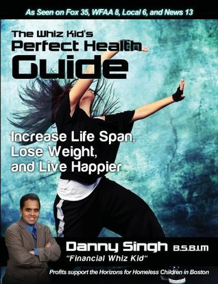 The Whiz Kids Perfect Health Guide: Increase Life Span, Lose Weight, and Live Happier Danny Singh