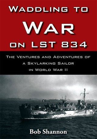 Waddling to War on LST 834:The Ventures and Adventures of a Skylarking Sailor in World War II  by  Bob Shannon