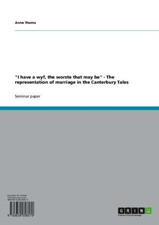 I have a wyf, the worste that may be - The representation of marriage in the Canterbury Tales  by  Anne Thoma