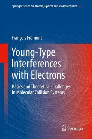 Young-Type Interferences with Electrons: Basics and Theoretical Challenges in Molecular Collision Systems (Springer Series on Atomic, Optical, and Plasma Physics)  by  Francois Fremont