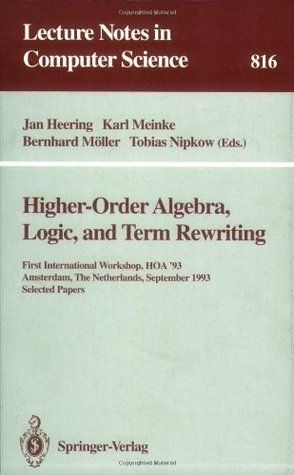 Higher-Order Algebra, Logic, and Term Rewriting: First International Workshop, HOA 93, Amsterdam, The Netherlands, September 23 - 24, 1993. Selected Papers (Lecture Notes in Computer Science)  by  Jan Heering