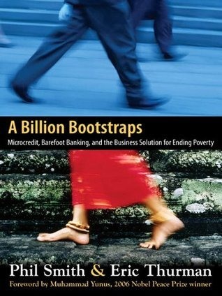 A Billion Bootstraps: Microcredit, Barefoot Banking, and The Business Solution for Ending Poverty Philip Smith