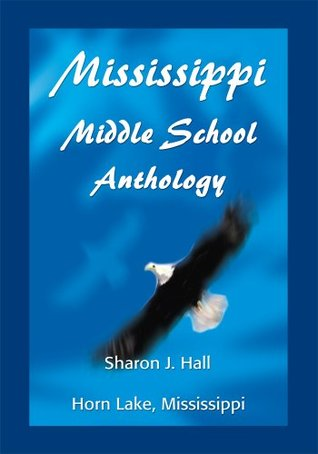 Mississippi Middle School Anthology: Horn Lake, Mississippi Sharon J. Hall